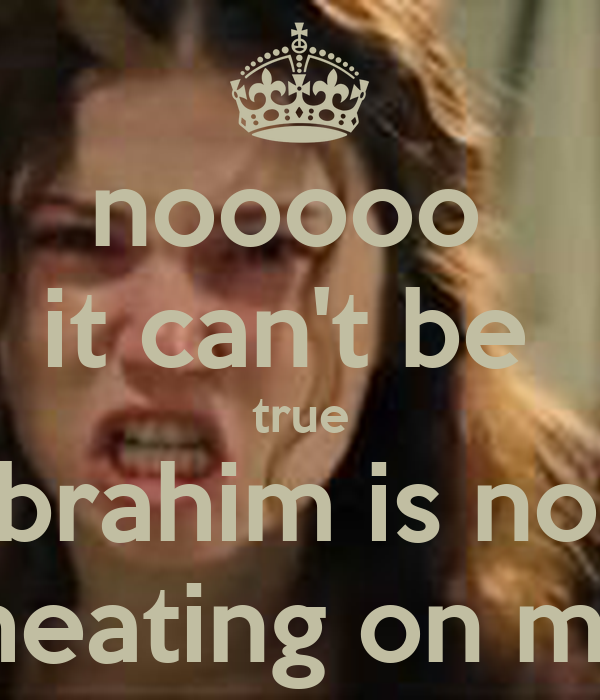 nooooo  it can't be  true Ibrahim is not cheating on me!