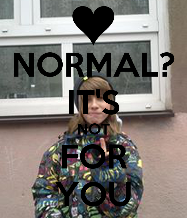 NORMAL? IT'S NOT FOR YOU
