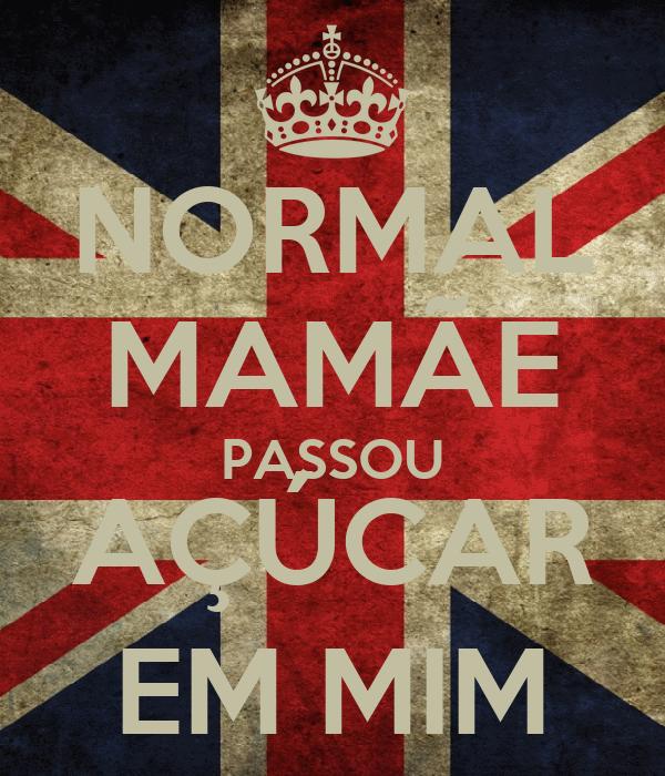 NORMAL MAMÃE PASSOU AÇÚCAR EM MIM