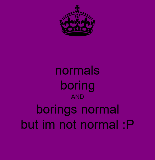 normals boring AND borings normal but im not normal :P