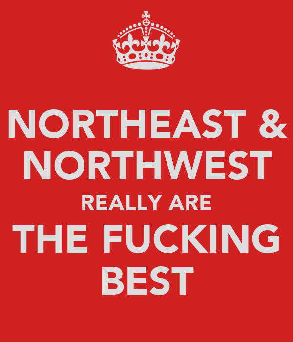 NORTHEAST & NORTHWEST REALLY ARE THE FUCKING BEST