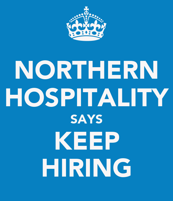 NORTHERN HOSPITALITY SAYS KEEP HIRING