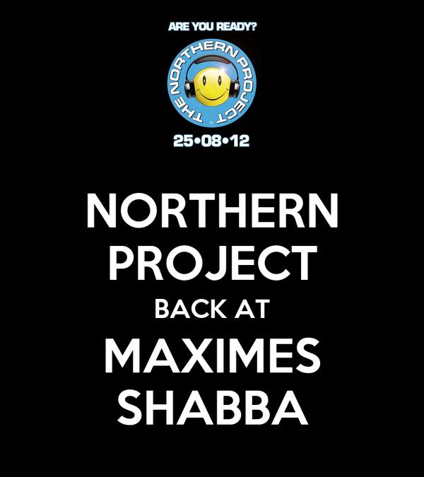 NORTHERN PROJECT BACK AT MAXIMES SHABBA