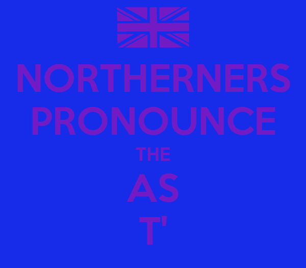 NORTHERNERS PRONOUNCE THE AS T'