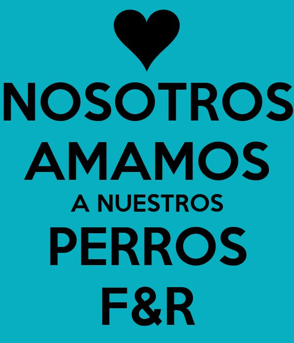 NOSOTROS AMAMOS A NUESTROS PERROS F&R