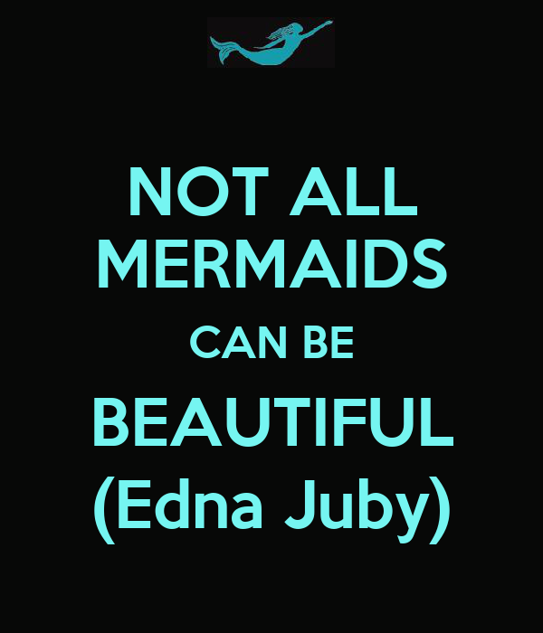 NOT ALL MERMAIDS CAN BE BEAUTIFUL (Edna Juby)