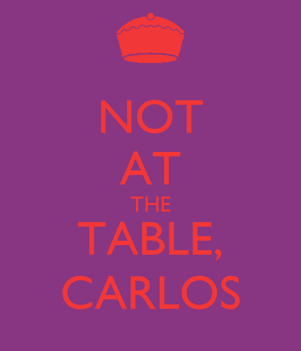 NOT AT THE TABLE, CARLOS