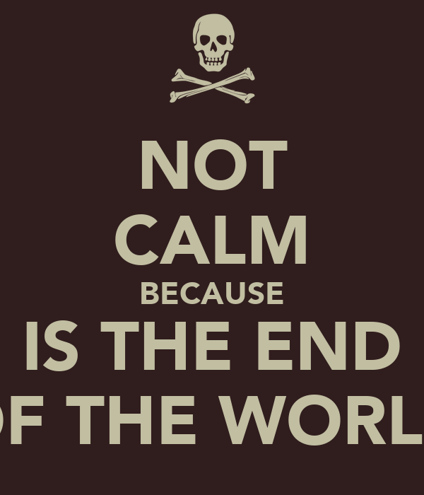 NOT CALM BECAUSE IS THE END OF THE WORLD