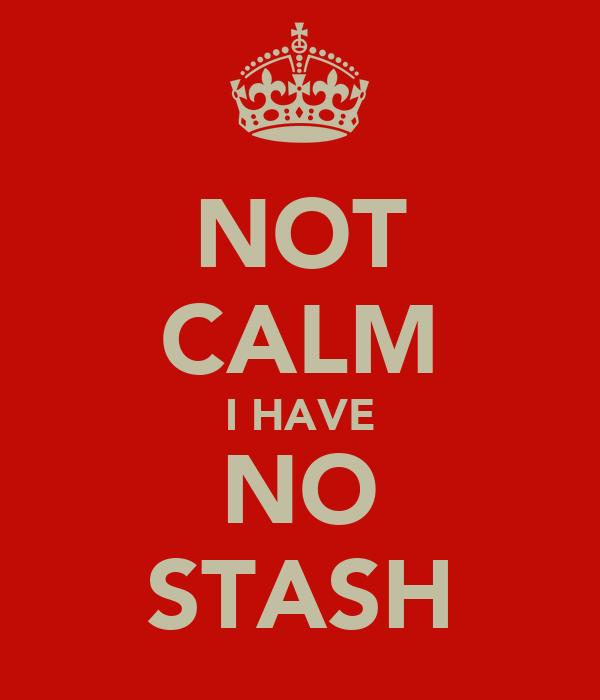 NOT CALM I HAVE NO STASH