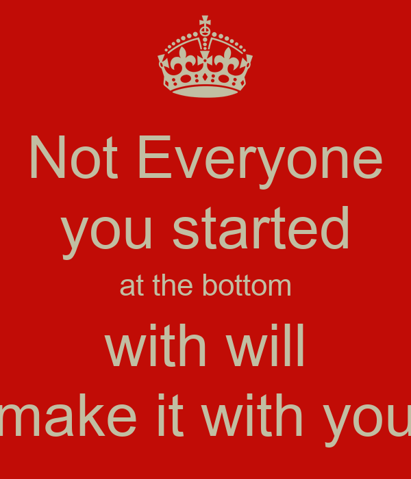 Not Everyone you started at the bottom with will make it with you