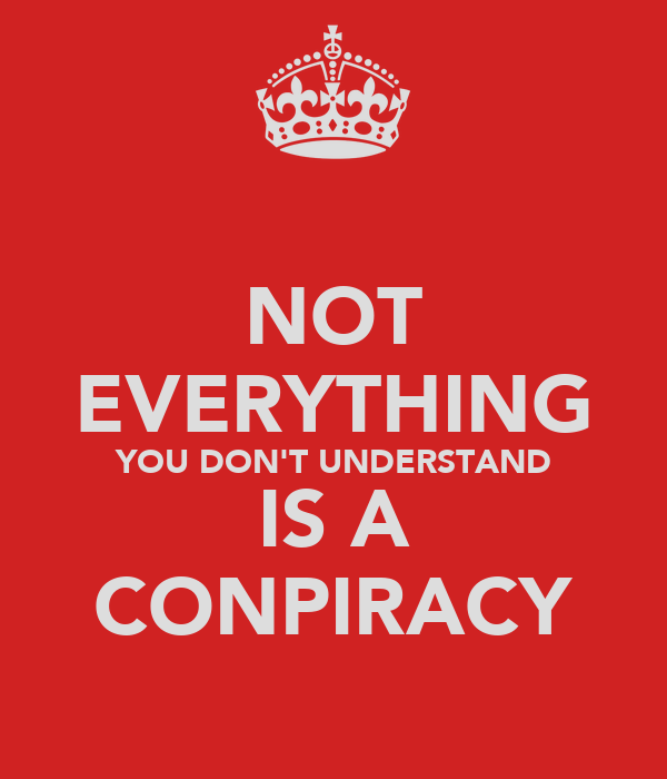 NOT EVERYTHING YOU DON'T UNDERSTAND IS A CONPIRACY