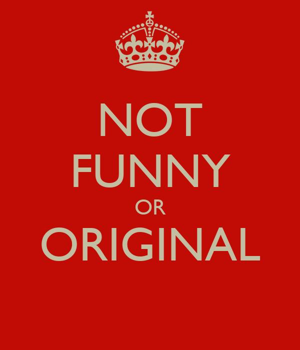 NOT FUNNY OR ORIGINAL