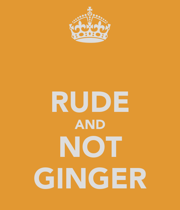 RUDE AND NOT GINGER