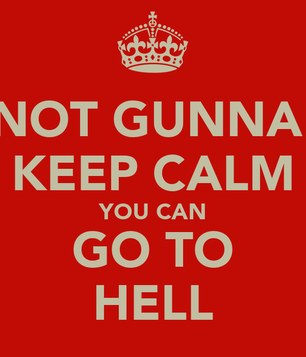 NOT GUNNA  KEEP CALM YOU CAN GO TO HELL