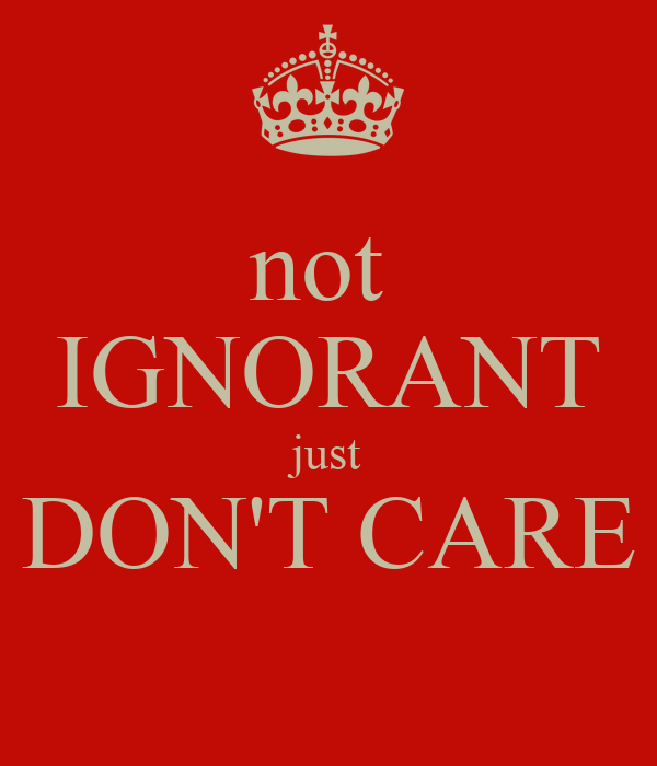 not  IGNORANT just DON'T CARE
