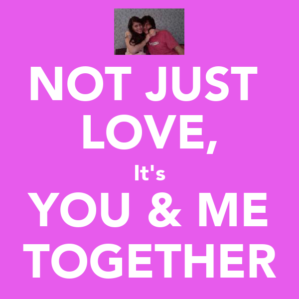 NOT JUST  LOVE, It's YOU & ME TOGETHER