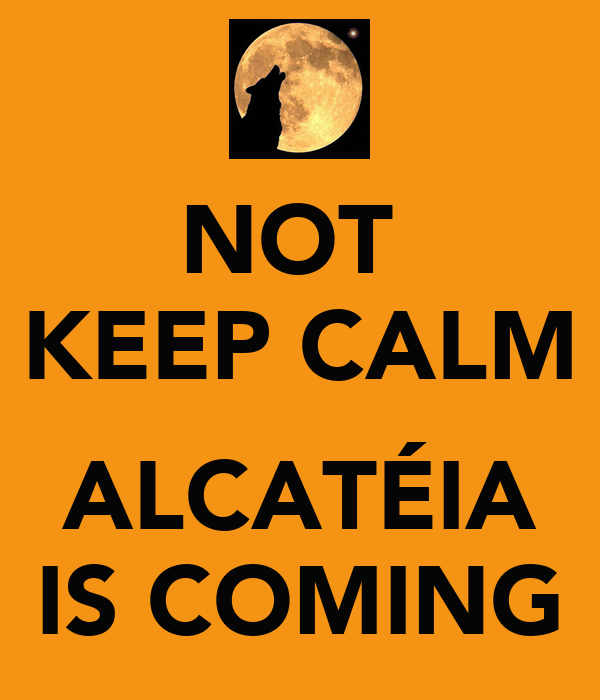 NOT  KEEP CALM  ALCATÉIA IS COMING