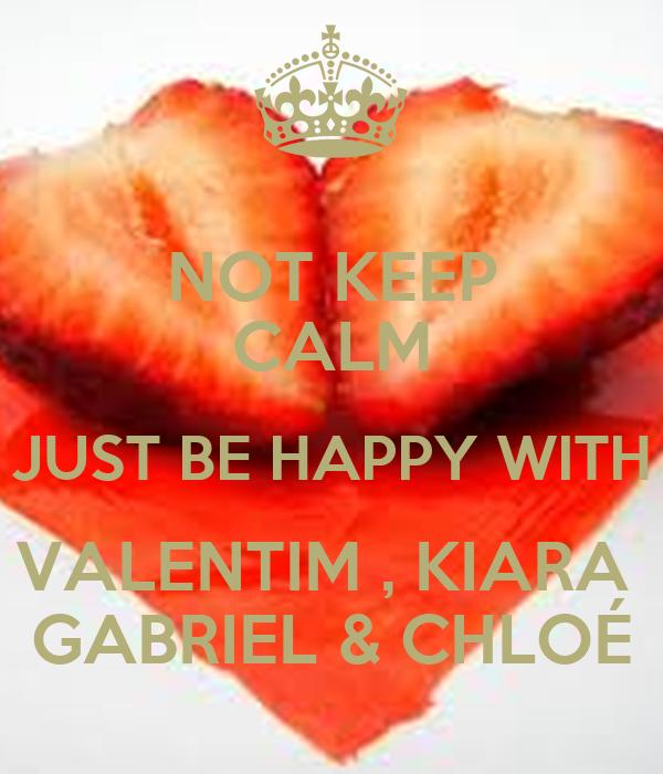 NOT KEEP CALM JUST BE HAPPY WITH VALENTIM , KIARA  GABRIEL & CHLOÉ