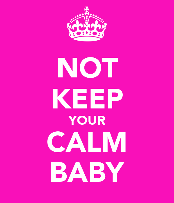 NOT KEEP YOUR CALM BABY