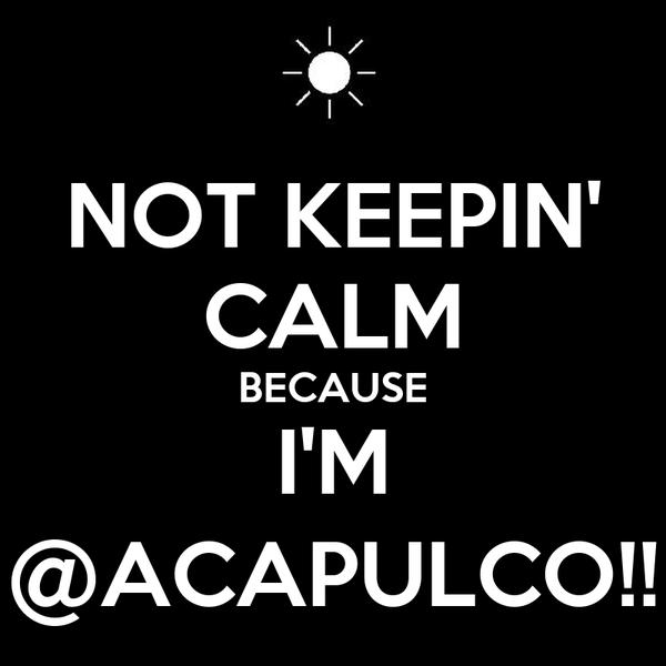NOT KEEPIN' CALM BECAUSE I'M @ACAPULCO!!