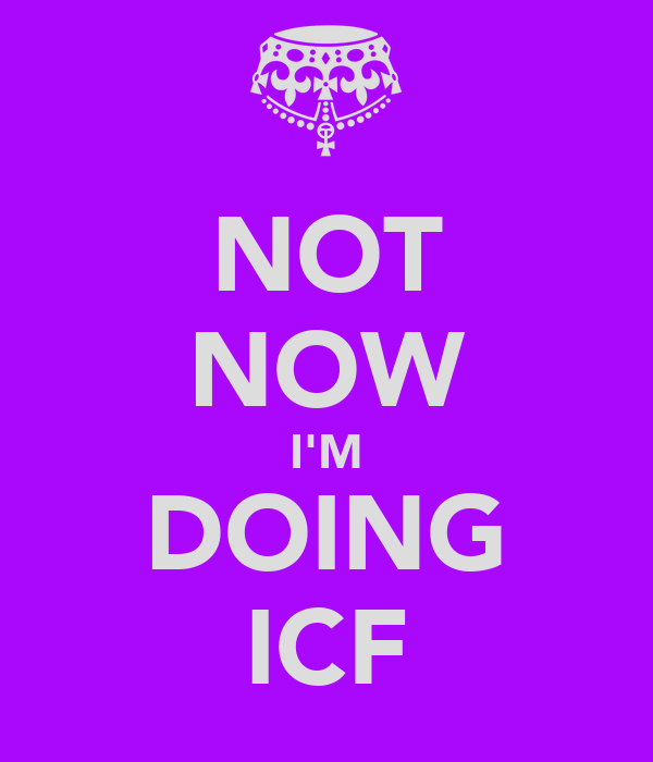 NOT NOW I'M DOING ICF
