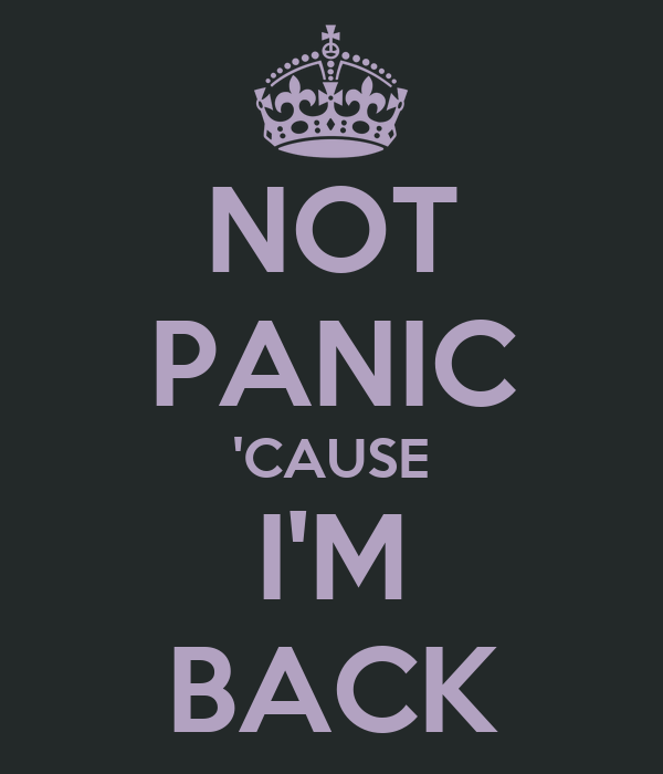 NOT PANIC 'CAUSE I'M BACK