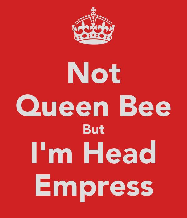 Not Queen Bee But I'm Head Empress