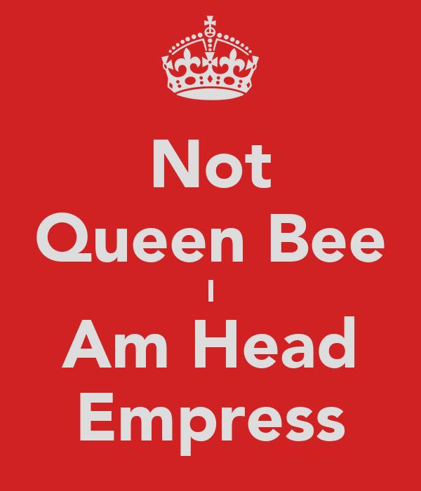 Not Queen Bee I Am Head Empress