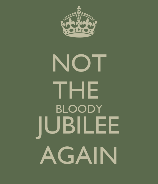 NOT THE  BLOODY JUBILEE AGAIN