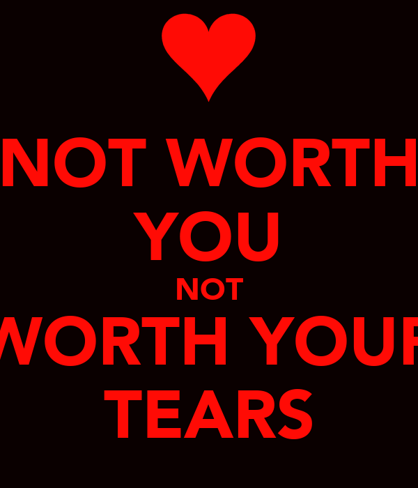 NOT WORTH YOU NOT WORTH YOUR TEARS