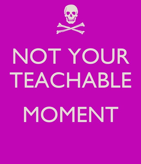 NOT YOUR TEACHABLE  MOMENT
