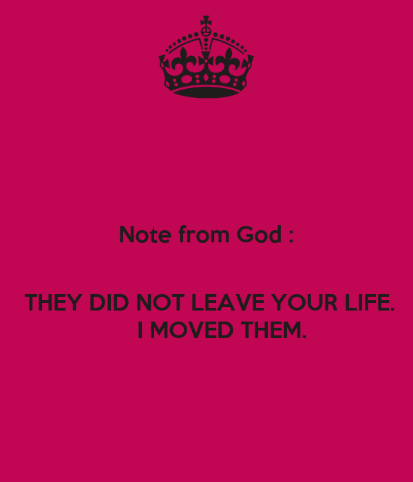 Note from God :      THEY DID NOT LEAVE YOUR LIFE.      I MOVED THEM.