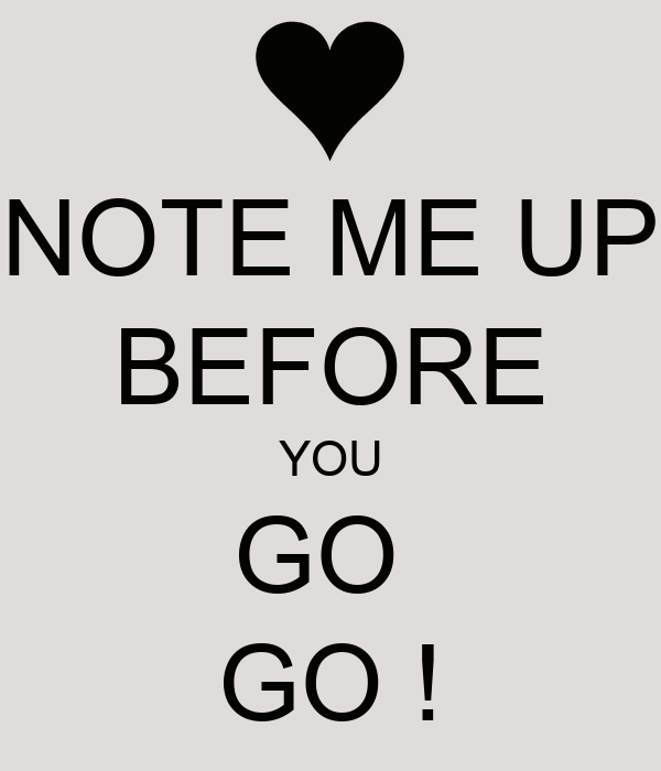 NOTE ME UP BEFORE YOU GO  GO !