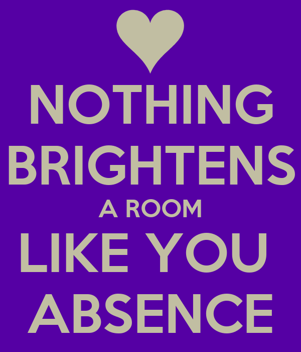 NOTHING BRIGHTENS A ROOM LIKE YOU  ABSENCE