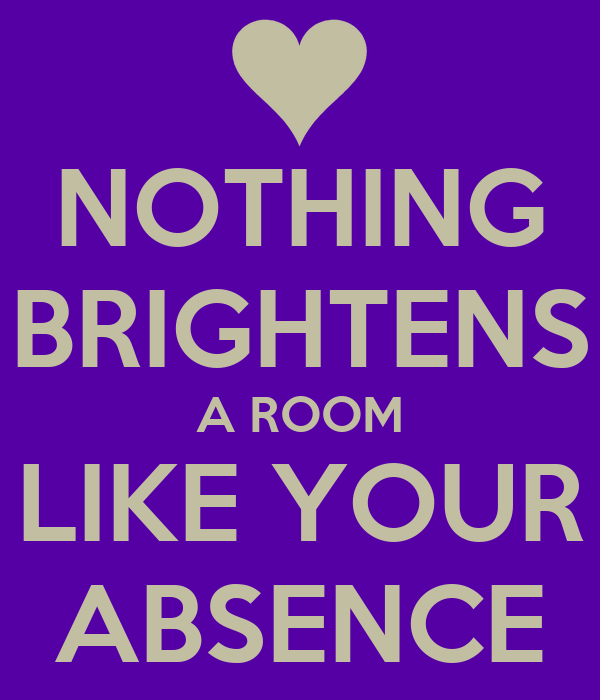 NOTHING BRIGHTENS A ROOM LIKE YOUR ABSENCE