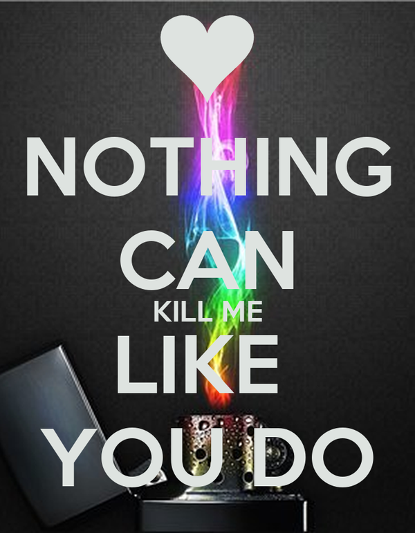 NOTHING CAN KILL ME LIKE  YOU DO