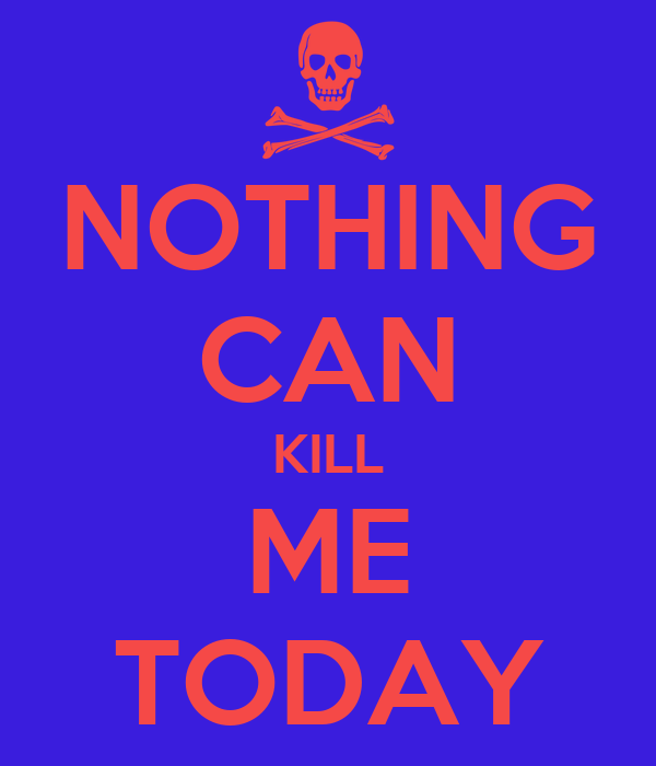 NOTHING CAN KILL ME TODAY