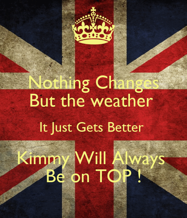 Nothing Changes But the weather  It Just Gets Better  Kimmy Will Always  Be on TOP !
