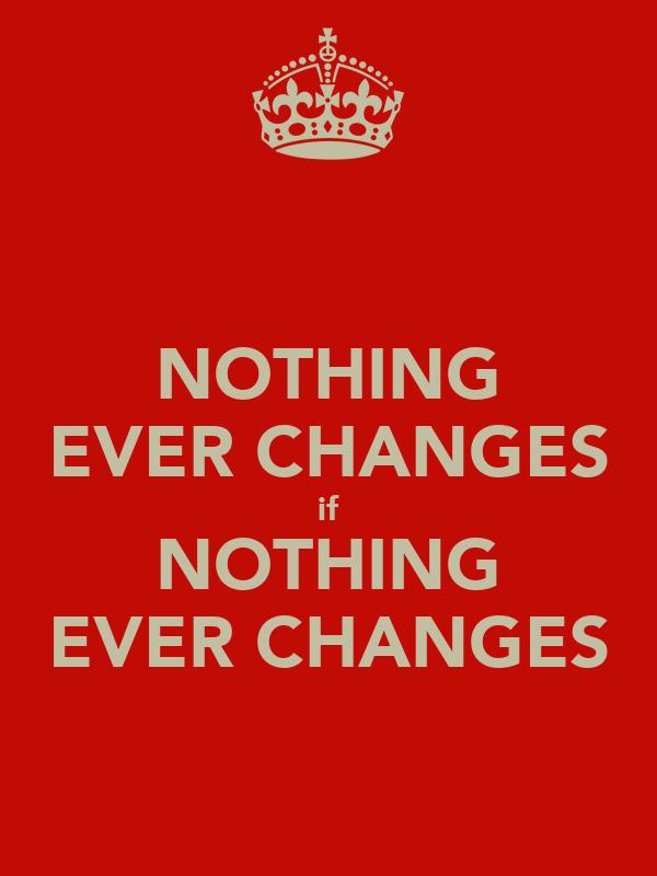 NOTHING EVER CHANGES if NOTHING EVER CHANGES