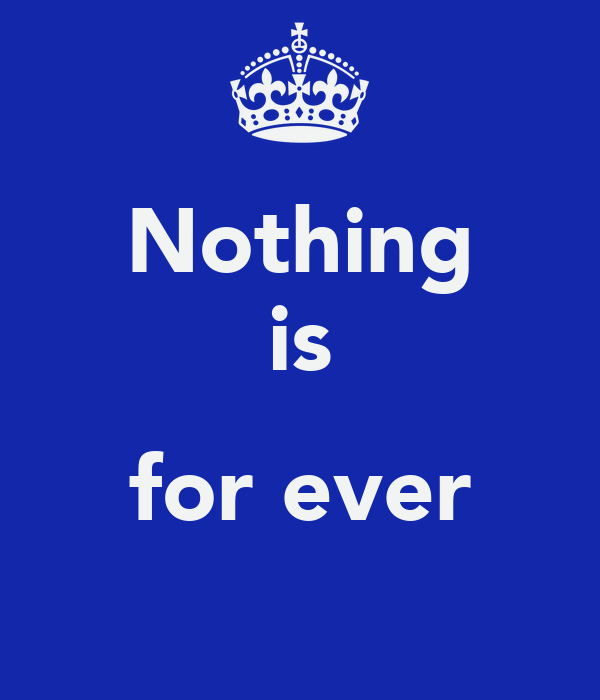 Nothing is  for ever
