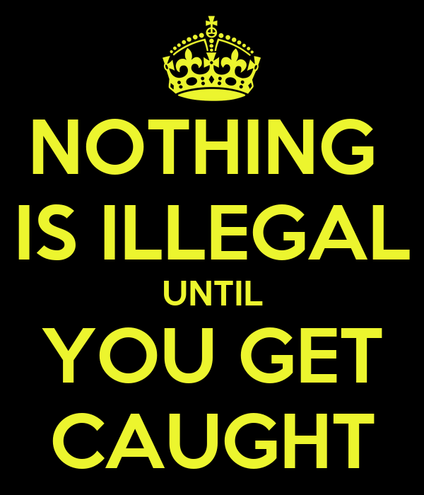 NOTHING  IS ILLEGAL UNTIL YOU GET CAUGHT