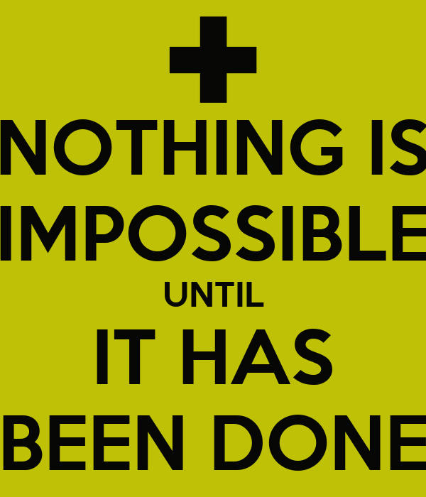NOTHING IS IMPOSSIBLE UNTIL IT HAS BEEN DONE