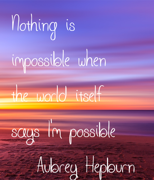 Nothing is  impossible when the world itself says I'm possible (Aubrey Hepburn)