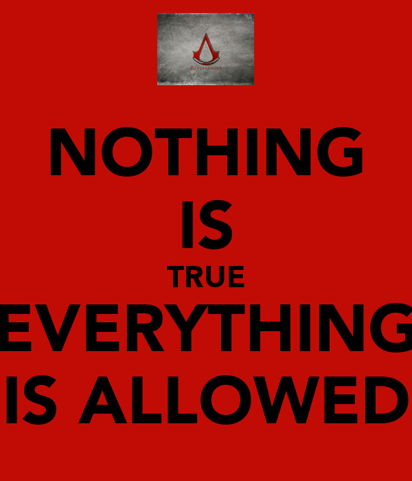 NOTHING IS TRUE EVERYTHING IS ALLOWED