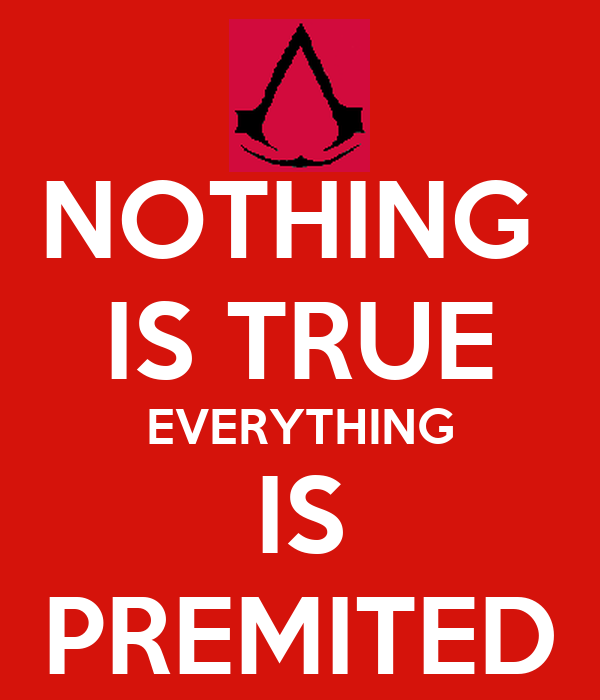 NOTHING  IS TRUE EVERYTHING IS PREMITED