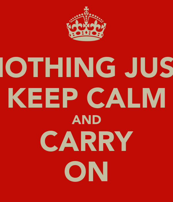 NOTHING JUST KEEP CALM AND CARRY ON