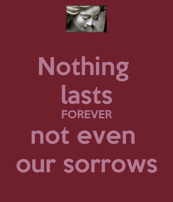 Nothing  lasts FOREVER not even  our sorrows