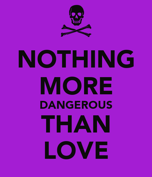 NOTHING MORE DANGEROUS THAN LOVE