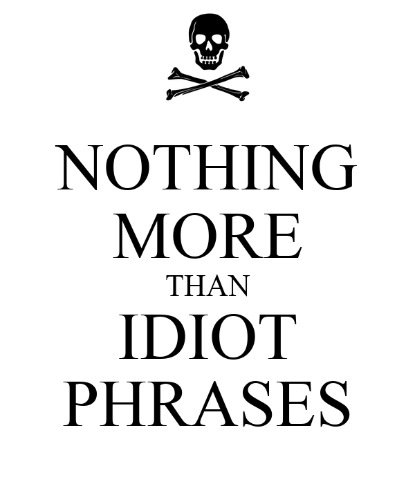 NOTHING MORE THAN IDIOT PHRASES