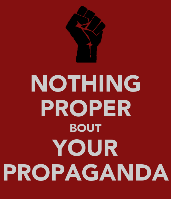 NOTHING PROPER BOUT YOUR PROPAGANDA